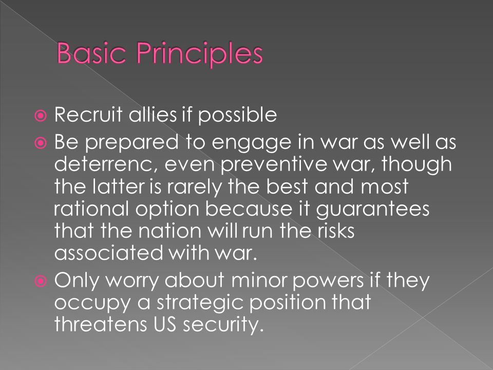  Recruit allies if possible  Be prepared to engage in war as well as deterrenc, even preventive war, though the latter is rarely the best and most rational option because it guarantees that the nation will run the risks associated with war.