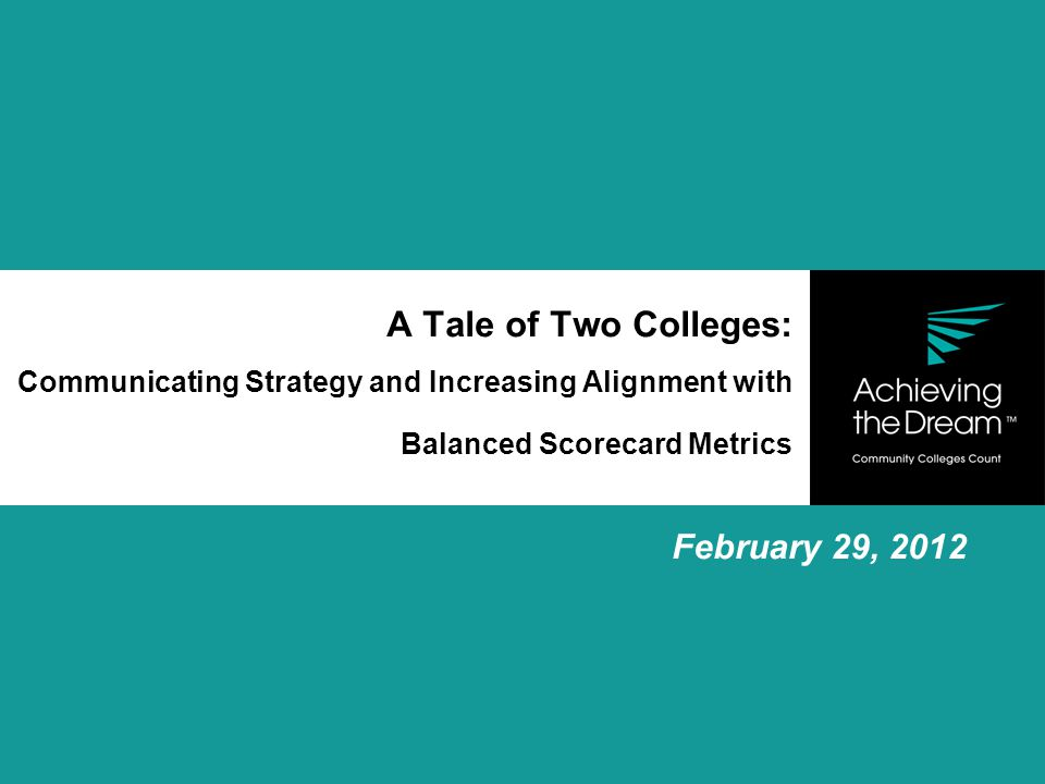 A Tale of Two Colleges: Communicating Strategy and Increasing Alignment with Balanced Scorecard Metrics February 29, 2012