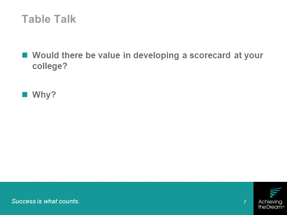 Success is what counts. 7 Table Talk Would there be value in developing a scorecard at your college? Why?
