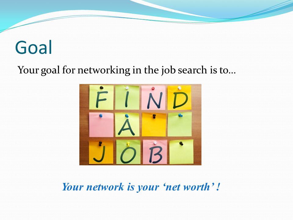 Goal Your goal for networking in the job search is to… GET A JOB!.