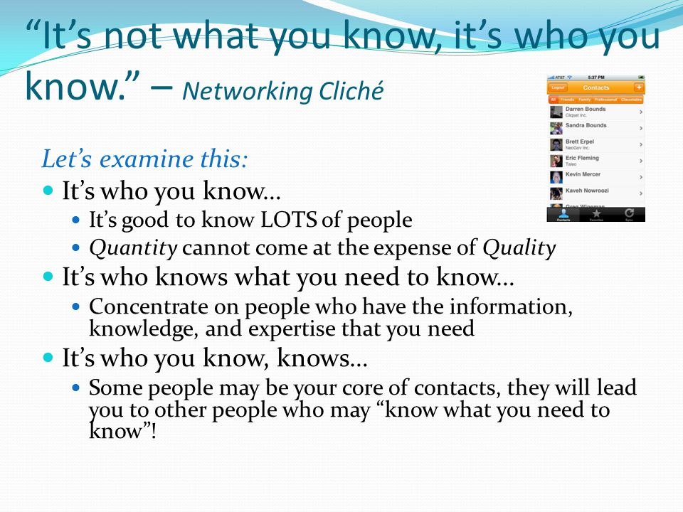 It's not what you know, it's who you know. – Networking Cliché Let's examine this: It's who you know… It's good to know LOTS of people Quantity cannot come at the expense of Quality It's who knows what you need to know… Concentrate on people who have the information, knowledge, and expertise that you need It's who you know, knows… Some people may be your core of contacts, they will lead you to other people who may know what you need to know !