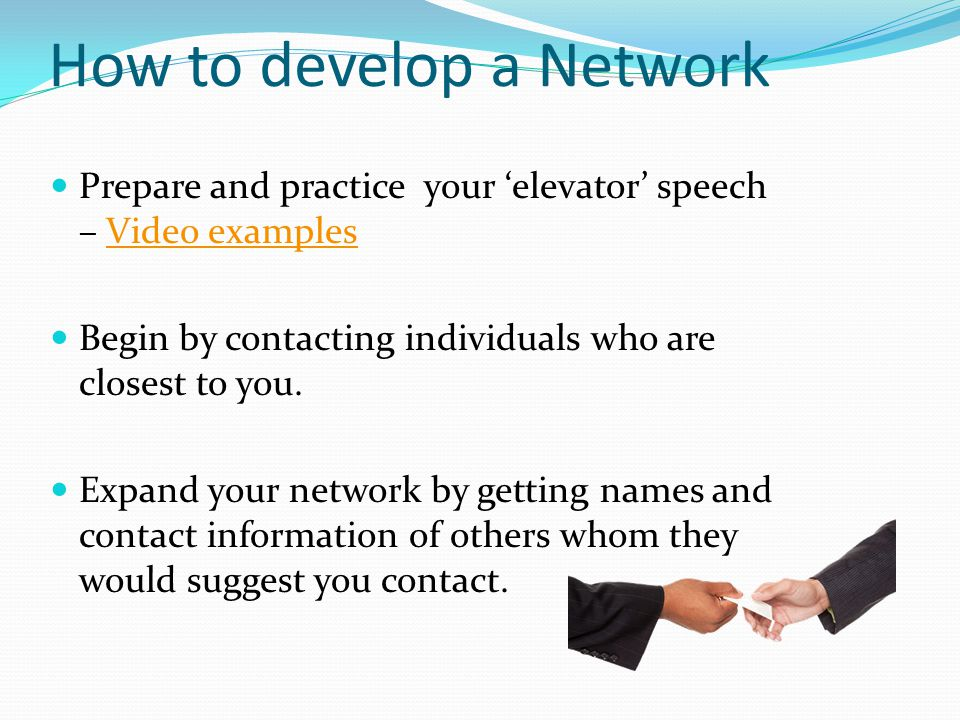 How to develop a Network Prepare and practice your 'elevator' speech – Video examplesVideo examples Begin by contacting individuals who are closest to you.