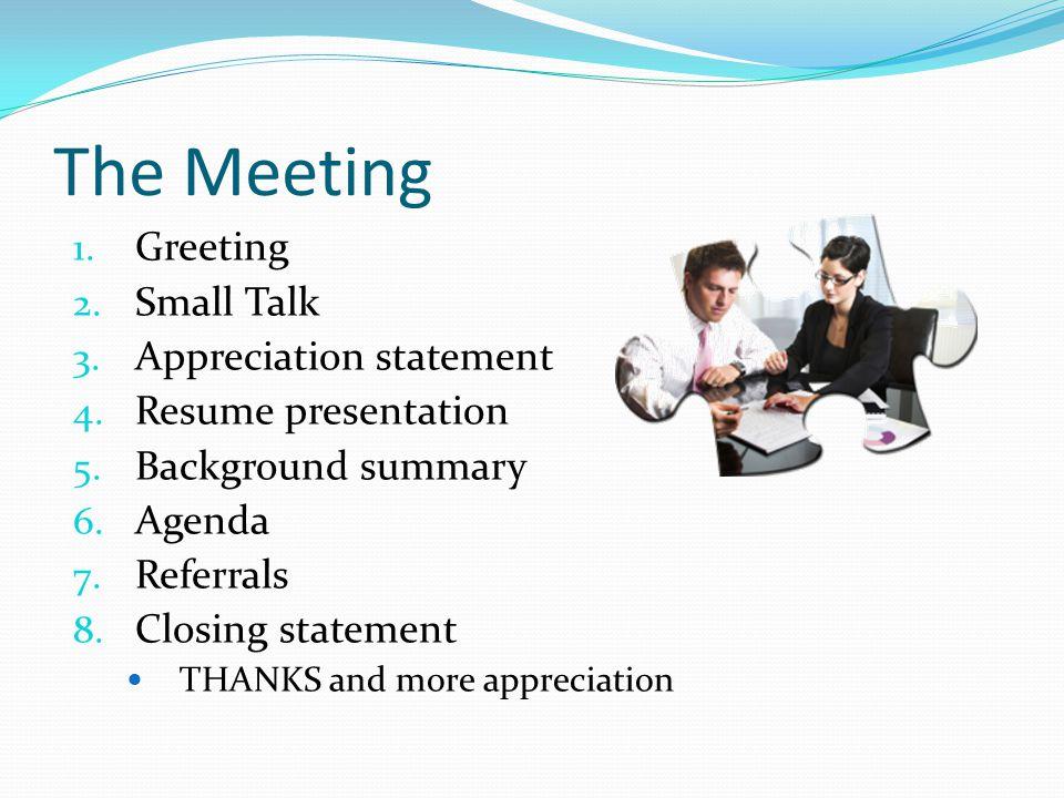 The Meeting 1. Greeting 2. Small Talk 3. Appreciation statement 4. Resume presentation 5. Background summary 6. Agenda 7. Referrals 8. Closing stateme