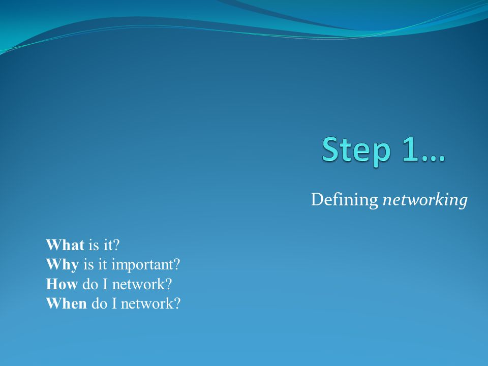 Defining networking What is it Why is it important How do I network When do I network