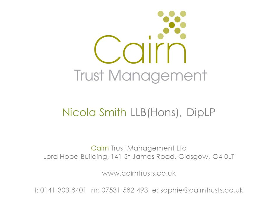 Nicola Smith LLB(Hons), DipLP Cairn Trust Management Ltd Lord Hope Building, 141 St James Road, Glasgow, G4 0LT www.cairntrusts.co.uk t: 0141 303 8401 m: 07531 582 493 e: sophie@cairntrusts.co.uk