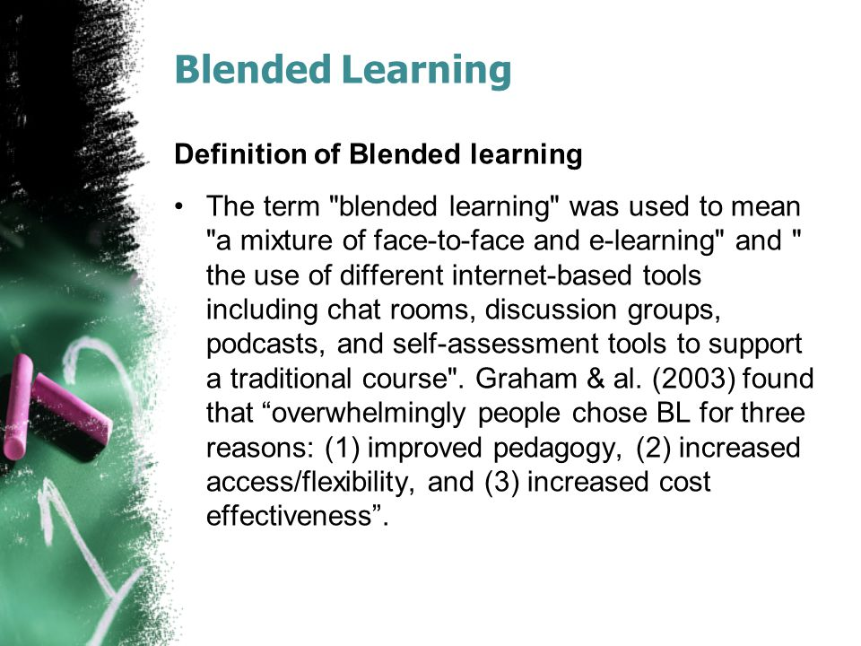 Blended Learning Definition of Blended learning The term blended learning was used to mean a mixture of face-to-face and e-learning and the use of different internet-based tools including chat rooms, discussion groups, podcasts, and self-assessment tools to support a traditional course .