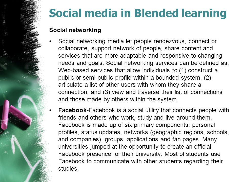 Social media in Blended learning Social networking Social networking media let people rendezvous, connect or collaborate, support network of people, share content and services that are more adaptable and responsive to changing needs and goals.