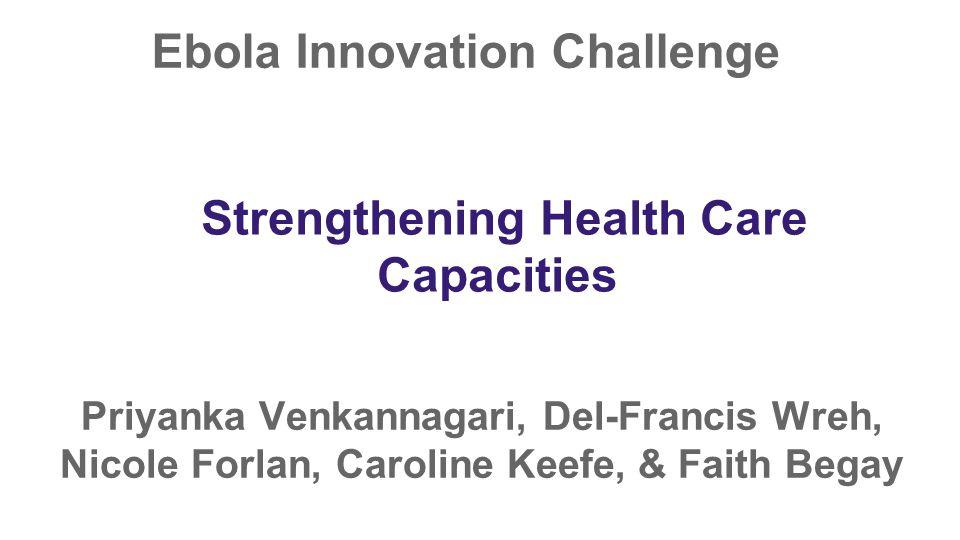 Ebola Innovation Challenge Priyanka Venkannagari, Del-Francis Wreh, Nicole Forlan, Caroline Keefe, & Faith Begay Strengthening Health Care Capacities
