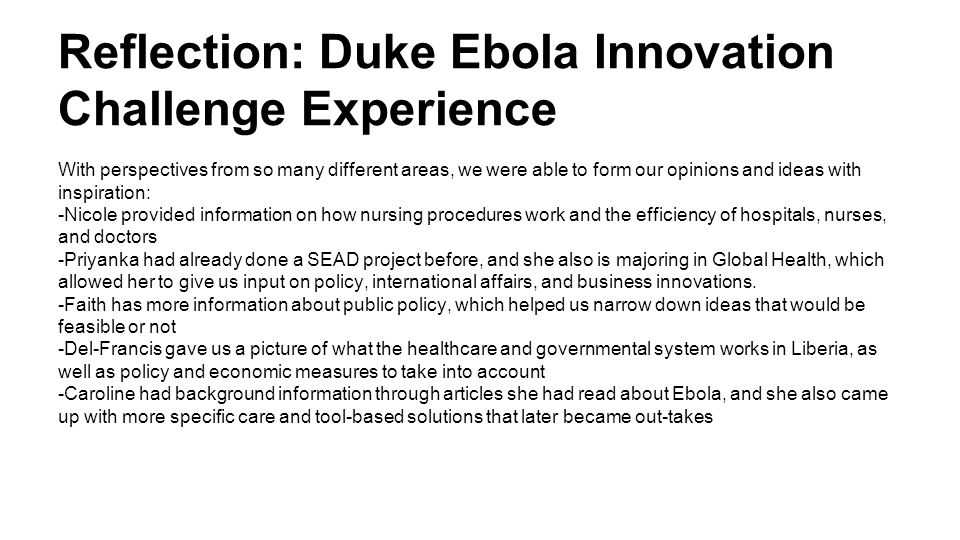 Reflection: Duke Ebola Innovation Challenge Experience With perspectives from so many different areas, we were able to form our opinions and ideas with inspiration: -Nicole provided information on how nursing procedures work and the efficiency of hospitals, nurses, and doctors -Priyanka had already done a SEAD project before, and she also is majoring in Global Health, which allowed her to give us input on policy, international affairs, and business innovations.