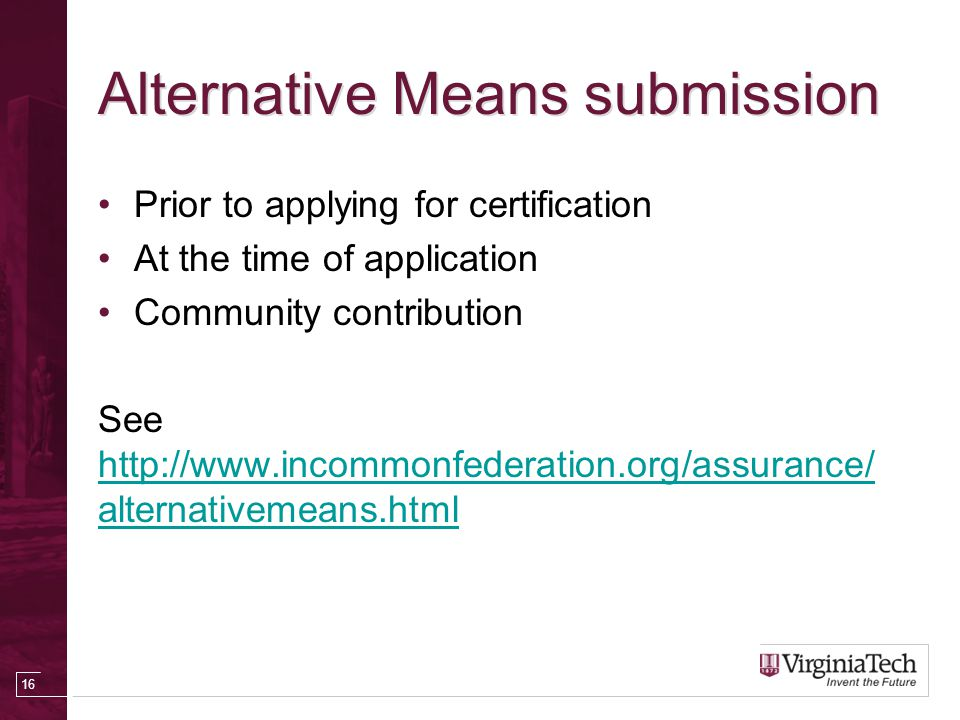 Alternative Means submission Prior to applying for certification At the time of application Community contribution See http://www.incommonfederation.org/assurance/ alternativemeans.html http://www.incommonfederation.org/assurance/ alternativemeans.html 16
