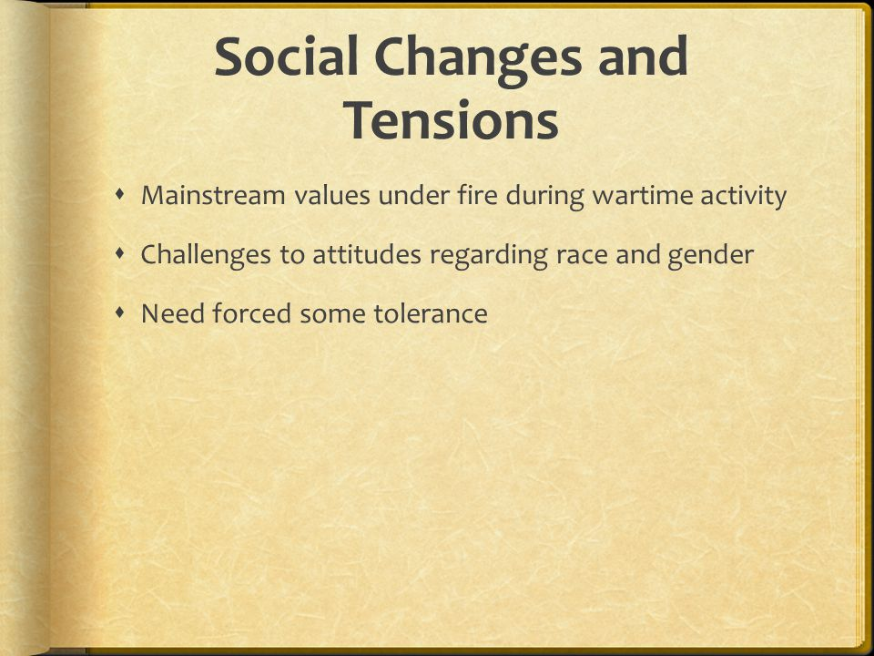 Social Changes and Tensions  Mainstream values under fire during wartime activity  Challenges to attitudes regarding race and gender  Need forced some tolerance
