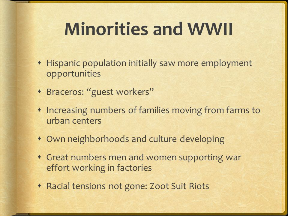 Minorities and WWII  Hispanic population initially saw more employment opportunities  Braceros: guest workers  Increasing numbers of families moving from farms to urban centers  Own neighborhoods and culture developing  Great numbers men and women supporting war effort working in factories  Racial tensions not gone: Zoot Suit Riots