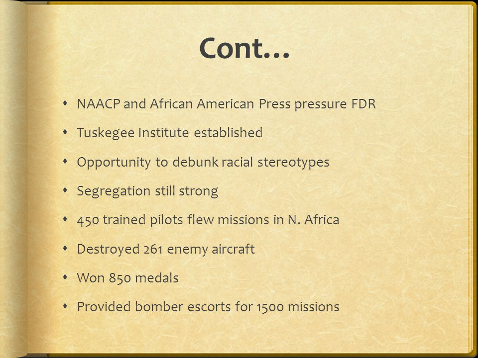 Cont…  NAACP and African American Press pressure FDR  Tuskegee Institute established  Opportunity to debunk racial stereotypes  Segregation still strong  450 trained pilots flew missions in N.