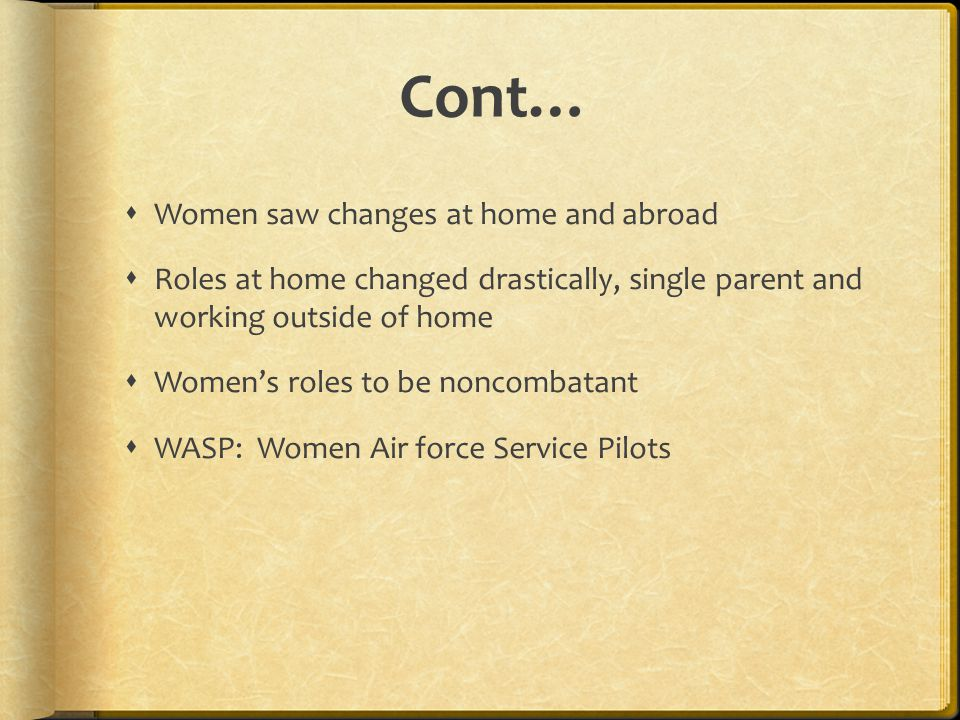 Cont…  Women saw changes at home and abroad  Roles at home changed drastically, single parent and working outside of home  Women's roles to be noncombatant  WASP: Women Air force Service Pilots