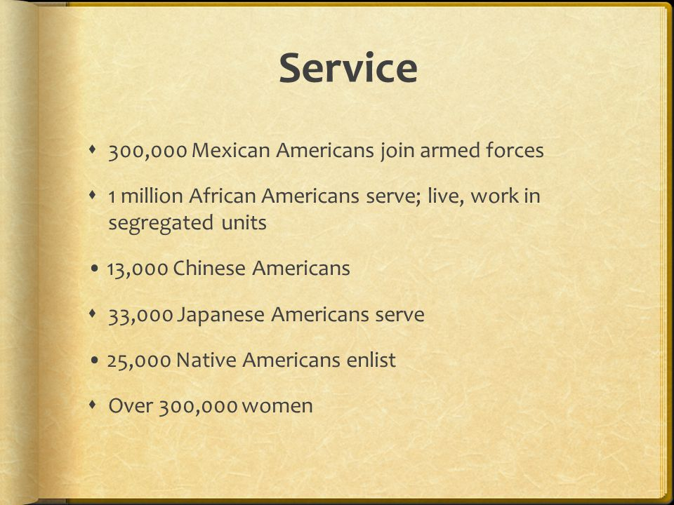 Service  300,000 Mexican Americans join armed forces  1 million African Americans serve; live, work in segregated units 13,000 Chinese Americans  33,000 Japanese Americans serve 25,000 Native Americans enlist  Over 300,000 women