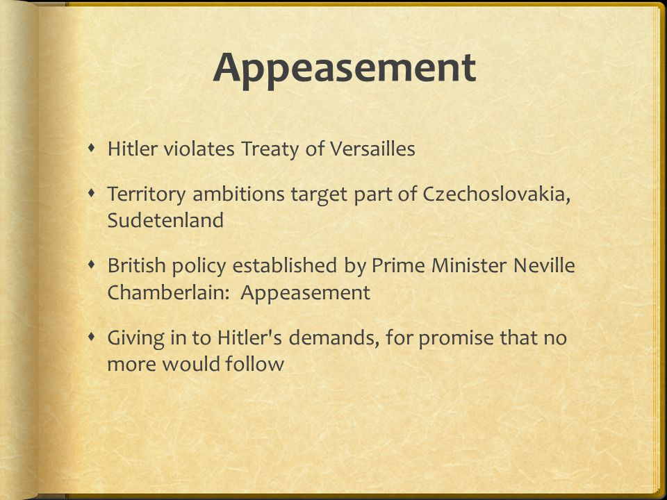 Appeasement  Hitler violates Treaty of Versailles  Territory ambitions target part of Czechoslovakia, Sudetenland  British policy established by Prime Minister Neville Chamberlain: Appeasement  Giving in to Hitler s demands, for promise that no more would follow