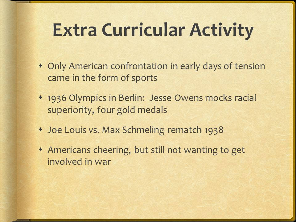 Extra Curricular Activity  Only American confrontation in early days of tension came in the form of sports  1936 Olympics in Berlin: Jesse Owens mocks racial superiority, four gold medals  Joe Louis vs.