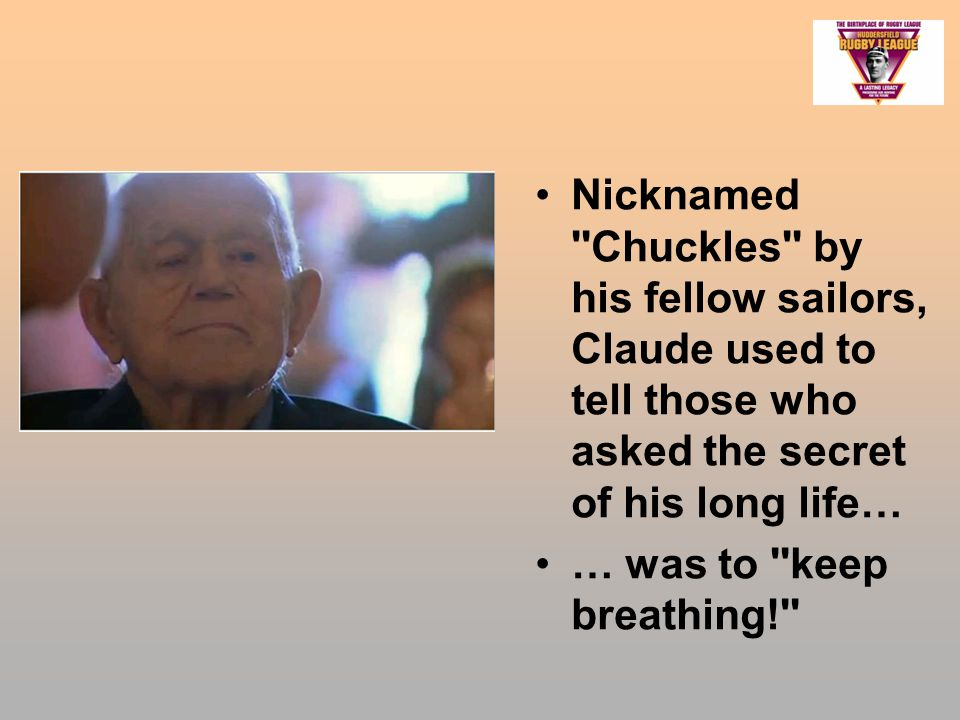 Nicknamed Chuckles by his fellow sailors, Claude used to tell those who asked the secret of his long life… … was to keep breathing!