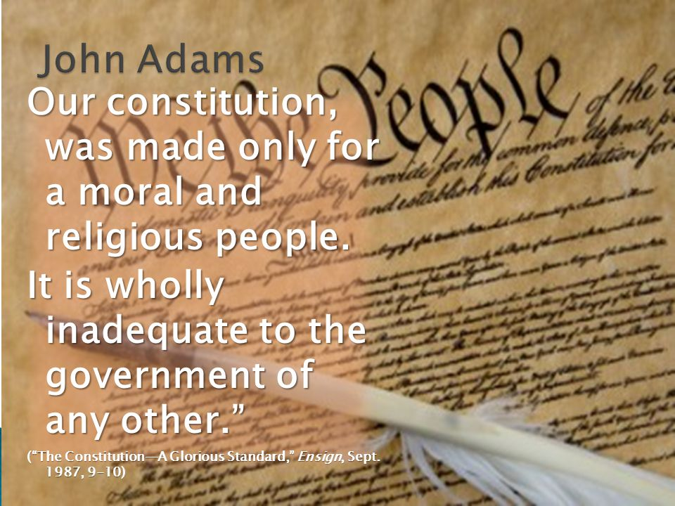 Our constitution, was made only for a moral and religious people.