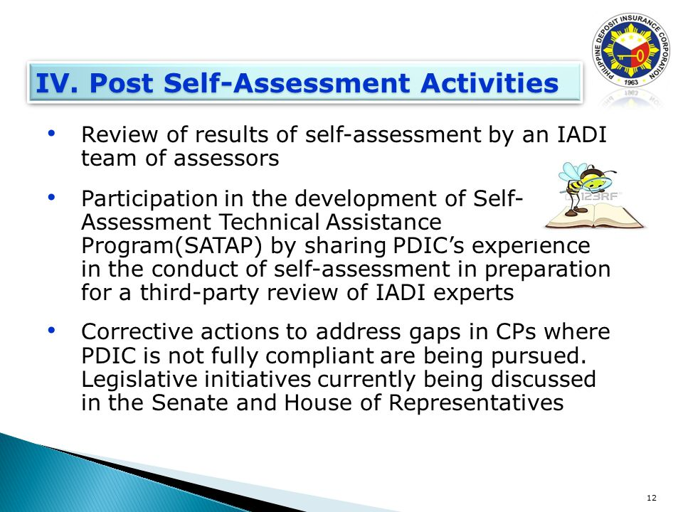 Review of results of self-assessment by an IADI team of assessors Participation in the development of Self- Assessment Technical Assistance Program(SATAP) by sharing PDIC's experience in the conduct of self-assessment in preparation for a third-party review of IADI experts Corrective actions to address gaps in CPs where PDIC is not fully compliant are being pursued.