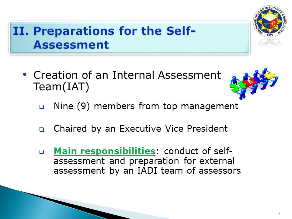 Creation of an Internal Assessment Team(IAT)  Nine (9) members from top management  Chaired by an Executive Vice President  Main responsibilities: conduct of self- assessment and preparation for external assessment by an IADI team of assessors 5