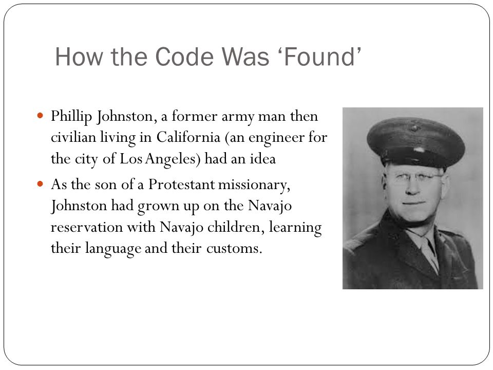 How the Code Was 'Found' Phillip Johnston, a former army man then civilian living in California (an engineer for the city of Los Angeles) had an idea As the son of a Protestant missionary, Johnston had grown up on the Navajo reservation with Navajo children, learning their language and their customs.