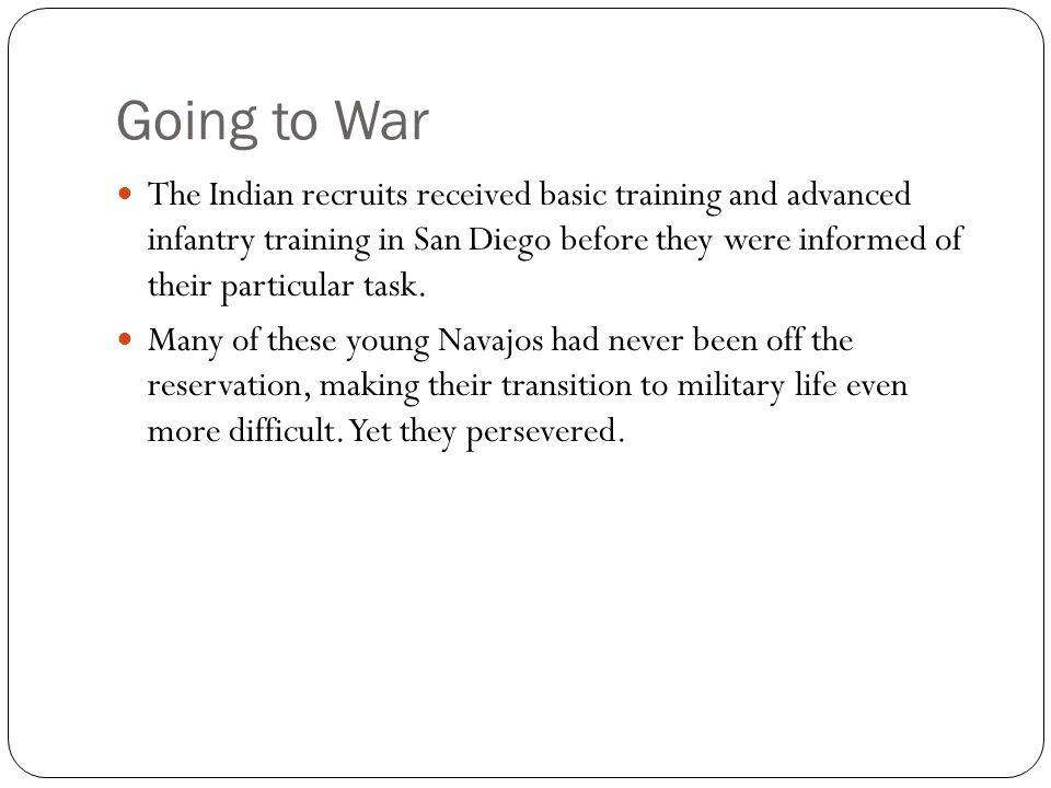 Going to War The Indian recruits received basic training and advanced infantry training in San Diego before they were informed of their particular task.