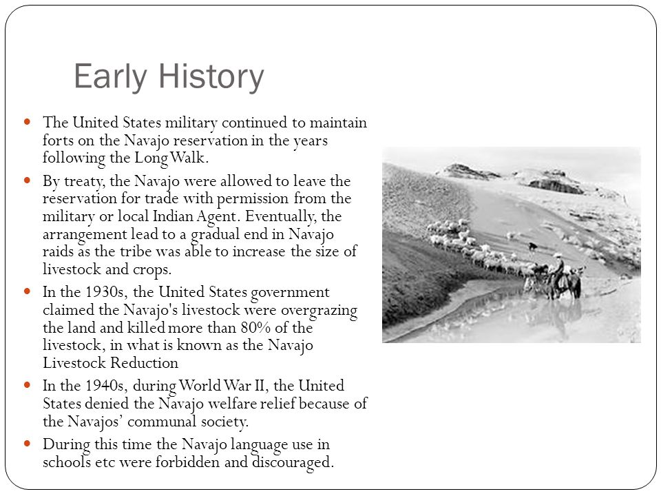 Early History The United States military continued to maintain forts on the Navajo reservation in the years following the Long Walk.