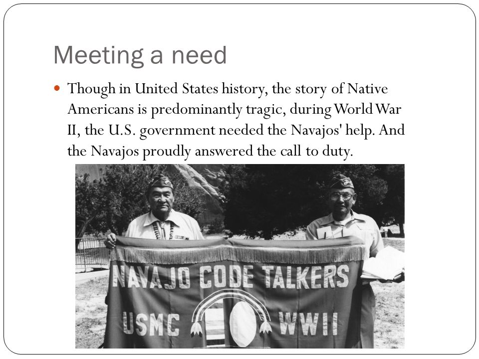Meeting a need Though in United States history, the story of Native Americans is predominantly tragic, during World War II, the U.S.