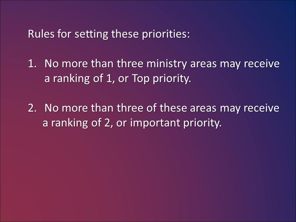 Rules for setting these priorities: 1.No more than three ministry areas may receive a ranking of 1, or Top priority.