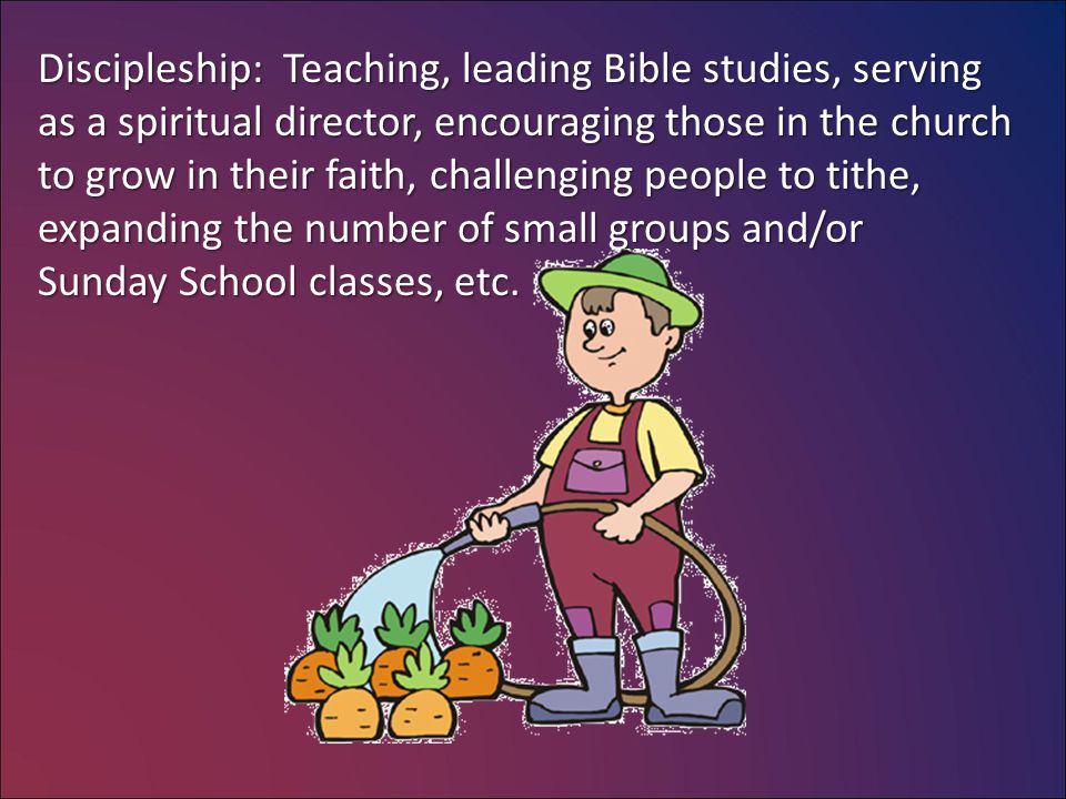 Discipleship: Teaching, leading Bible studies, serving as a spiritual director, encouraging those in the church to grow in their faith, challenging people to tithe, expanding the number of small groups and/or Sunday School classes, etc.