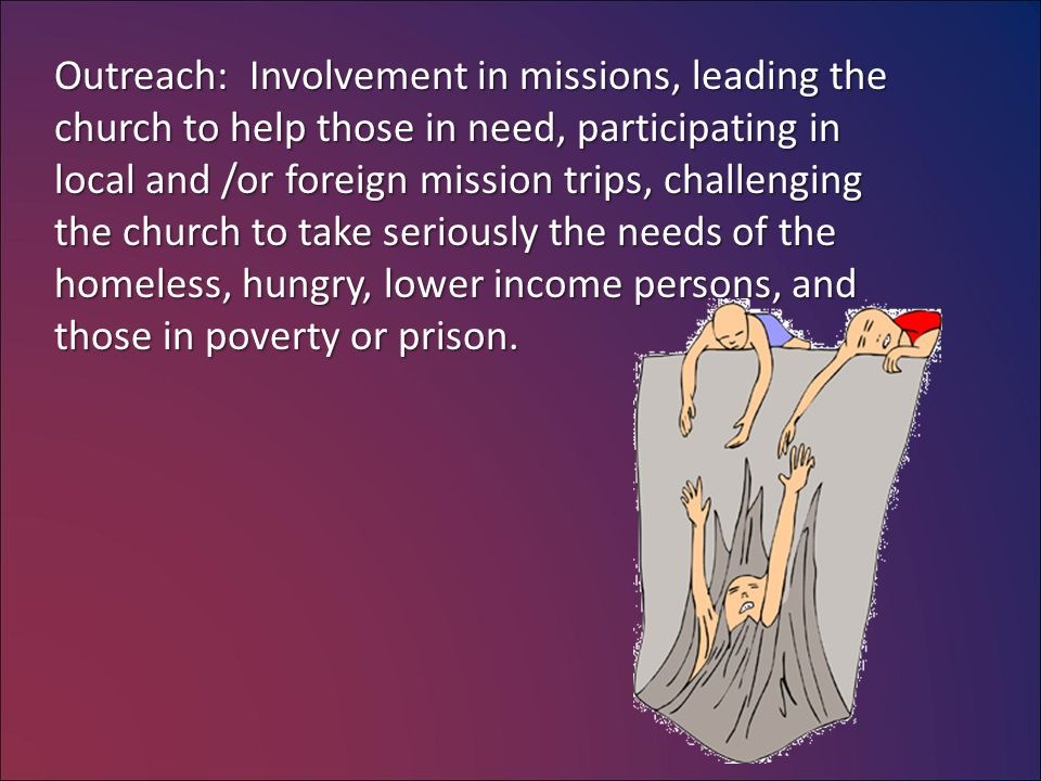 Outreach: Involvement in missions, leading the church to help those in need, participating in local and /or foreign mission trips, challenging the church to take seriously the needs of the homeless, hungry, lower income persons, and those in poverty or prison.