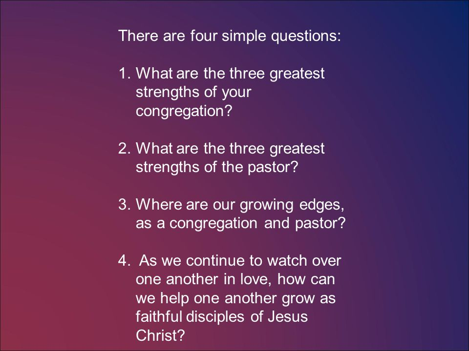 There are four simple questions: 1.What are the three greatest strengths of your congregation.