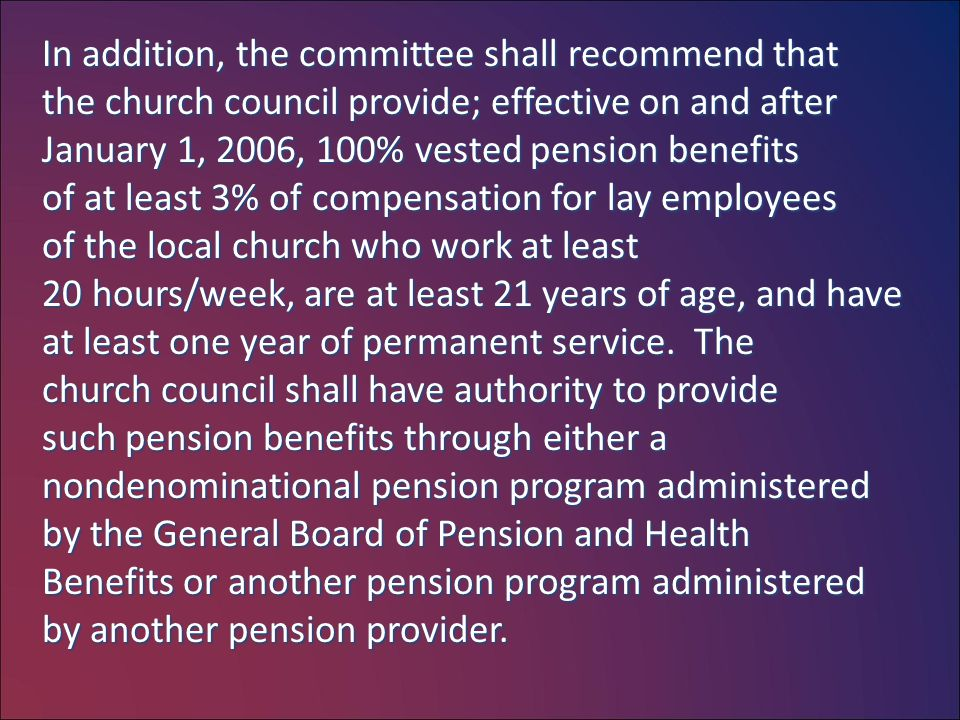 In addition, the committee shall recommend that the church council provide; effective on and after January 1, 2006, 100% vested pension benefits of at least 3% of compensation for lay employees of the local church who work at least 20 hours/week, are at least 21 years of age, and have at least one year of permanent service.