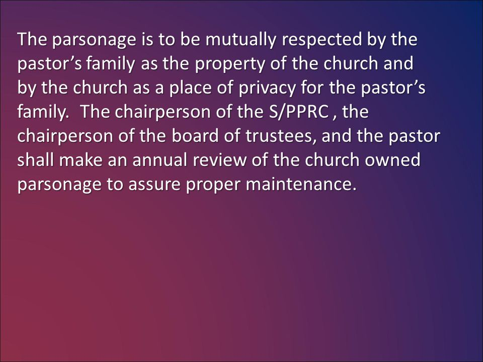 The parsonage is to be mutually respected by the pastor's family as the property of the church and by the church as a place of privacy for the pastor's family.