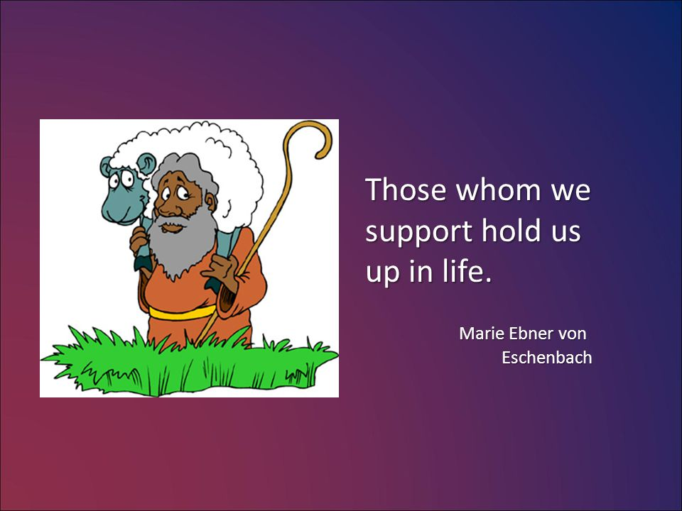 Those whom we support hold us up in life. Marie Ebner von Eschenbach Marie Ebner von Eschenbach