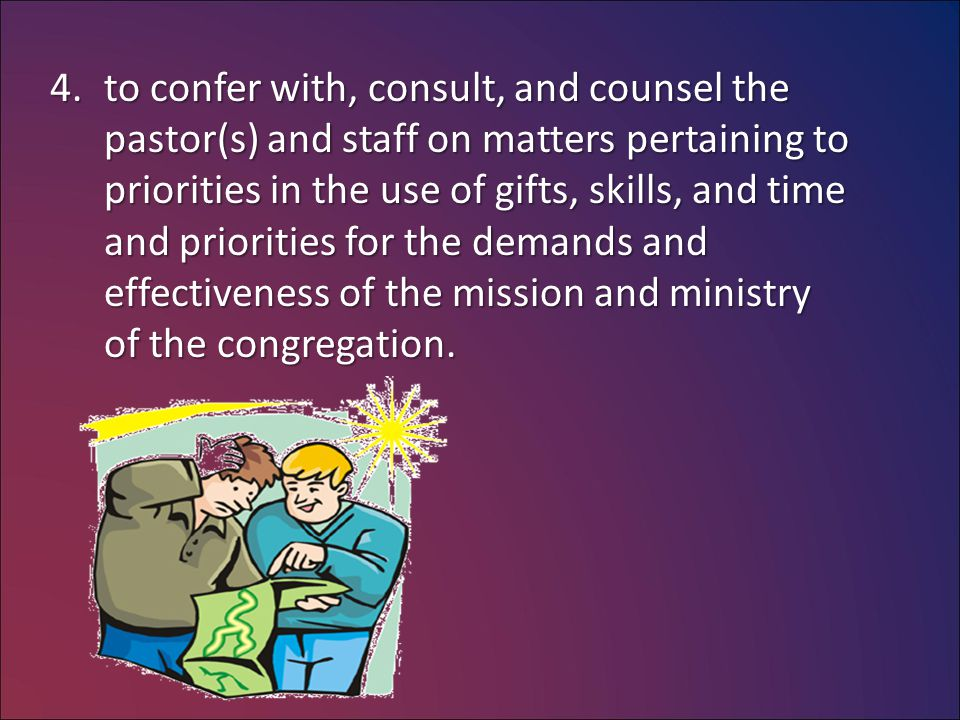 4.to confer with, consult, and counsel the pastor(s) and staff on matters pertaining to priorities in the use of gifts, skills, and time and priorities for the demands and effectiveness of the mission and ministry of the congregation.