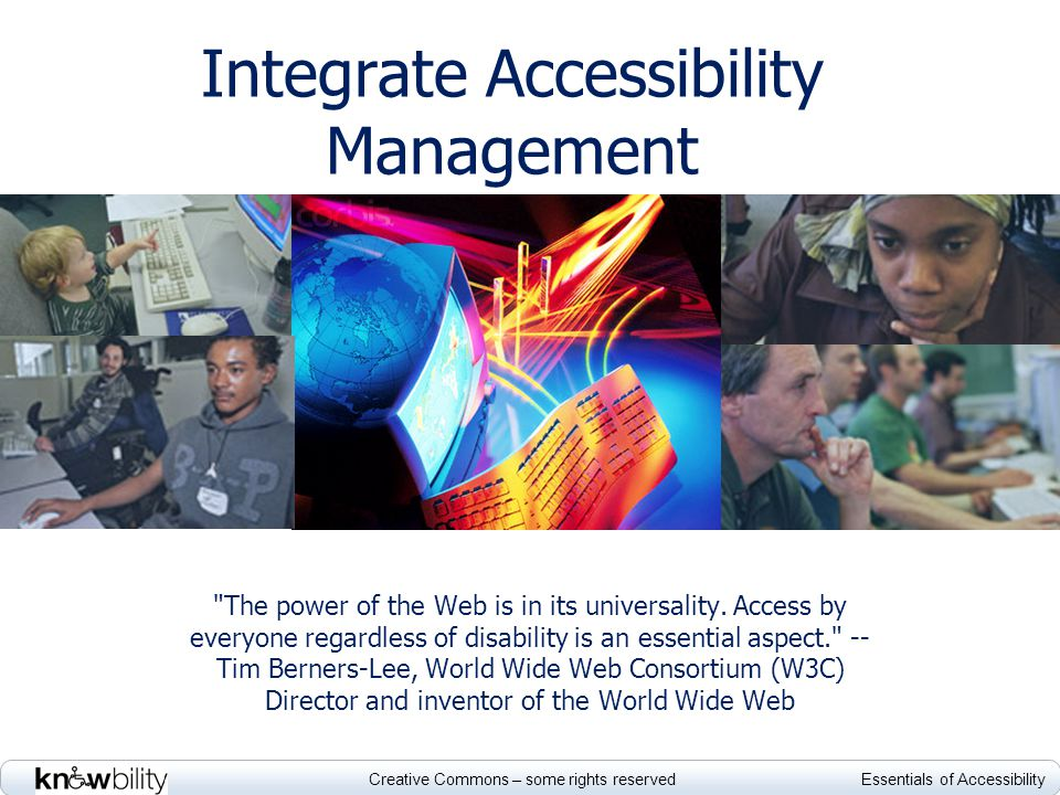 Creative Commons – some rights reserved Essentials of Accessibility Developing and implementing policy http://www.un.org/disabiliti es/default.asp?id=1516 GENERAL Guidelines from the United Nations Enable Summit http://architecture.hhsc.state.tx.us/myweb/Accessibility/po licy_htm/default.htm Fully developed, applied policy at Texas HHSC