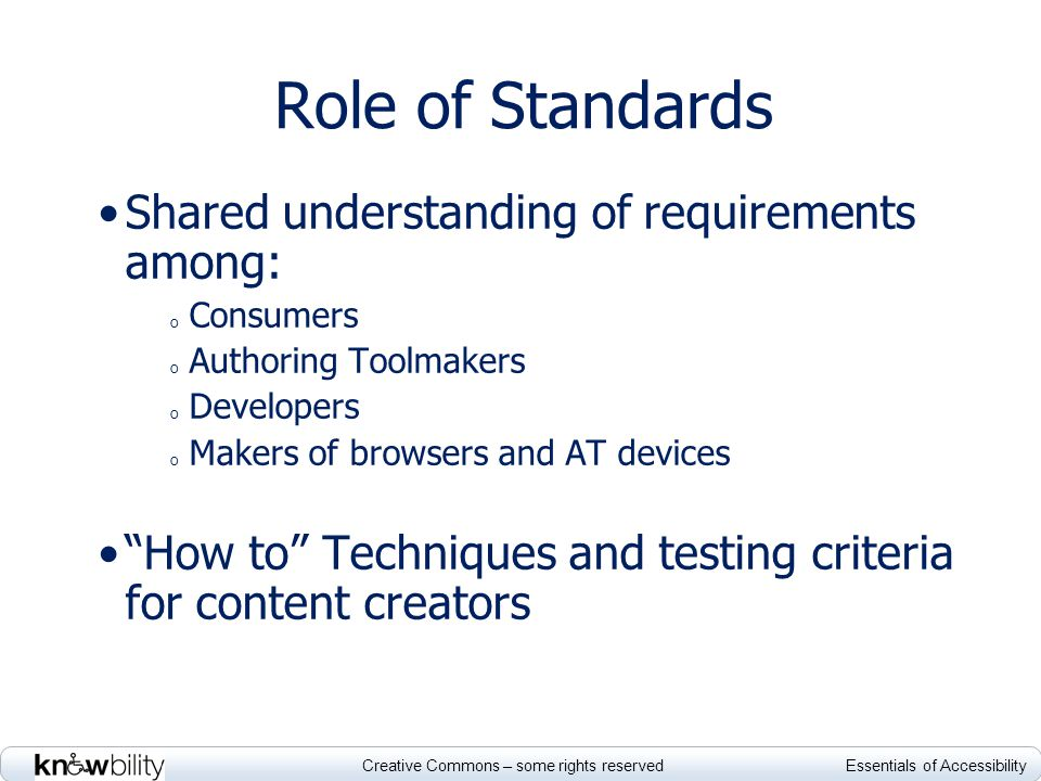 Creative Commons – some rights reserved Essentials of Accessibility Role of Standards Shared understanding of requirements among: o Consumers o Author