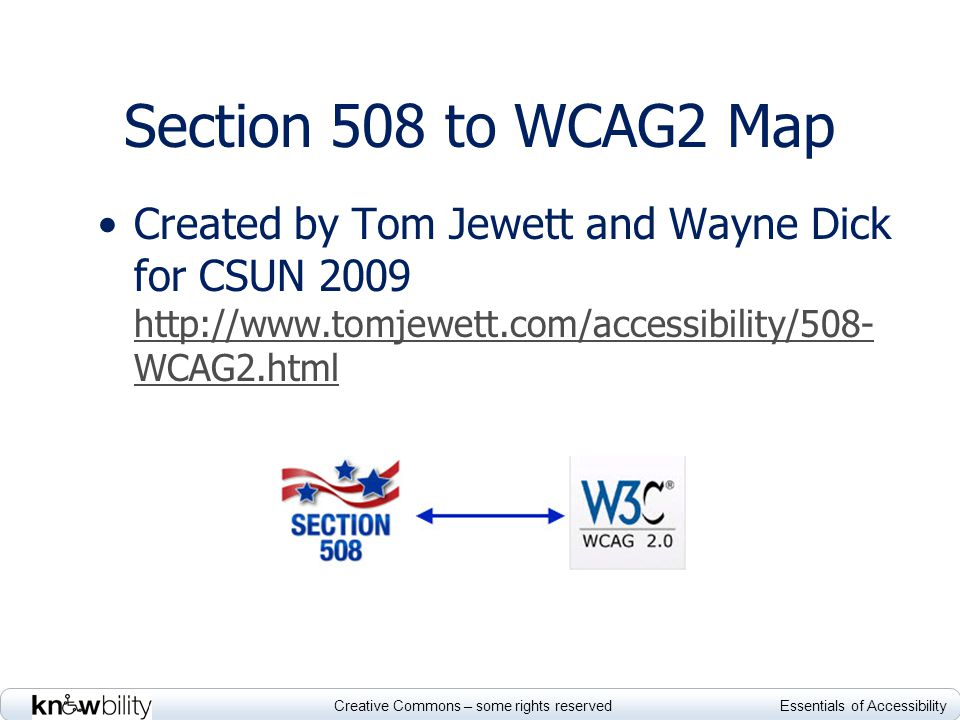 Creative Commons – some rights reserved Essentials of Accessibility Section 508 to WCAG2 Map Created by Tom Jewett and Wayne Dick for CSUN 2009 http://www.tomjewett.com/accessibility/508- WCAG2.html http://www.tomjewett.com/accessibility/508- WCAG2.html
