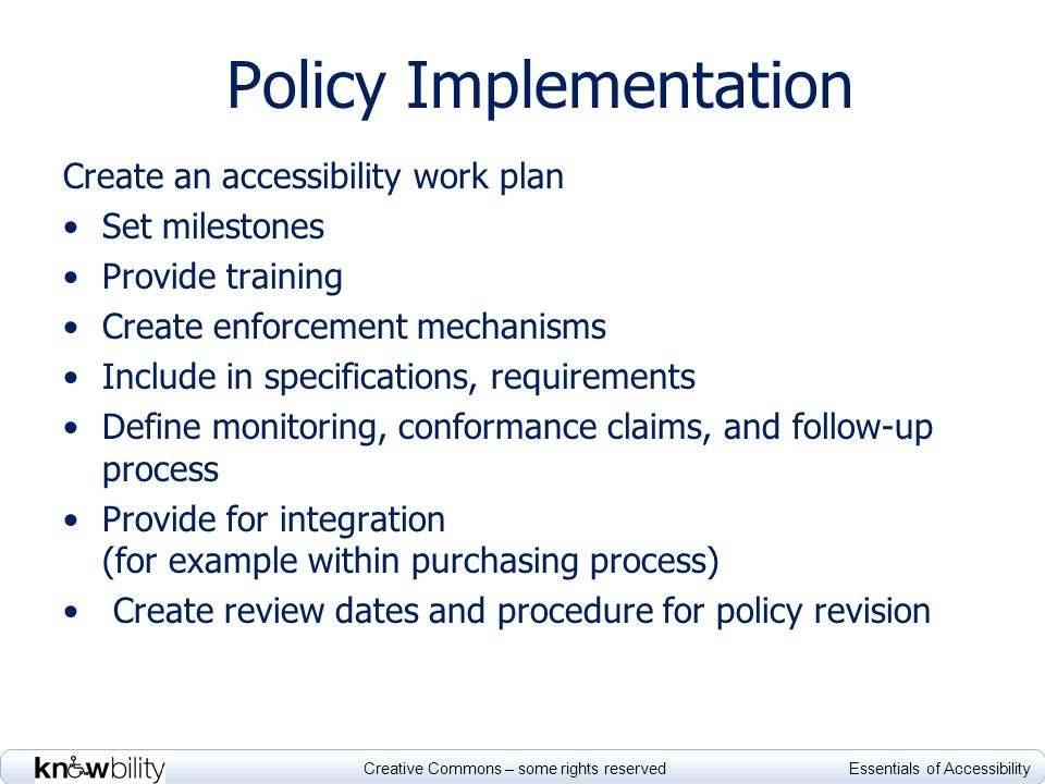 Creative Commons – some rights reserved Essentials of Accessibility Policy Implementation Create an accessibility work plan Set milestones Provide tra