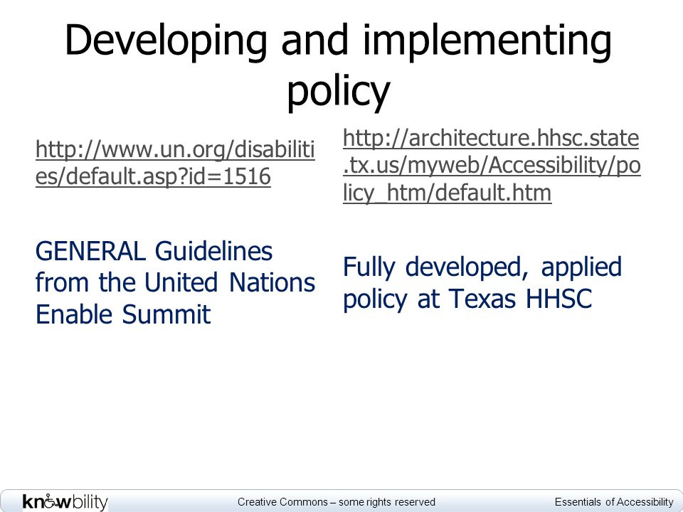 Creative Commons – some rights reserved Essentials of Accessibility Developing and implementing policy http://www.un.org/disabiliti es/default.asp id=1516 GENERAL Guidelines from the United Nations Enable Summit http://architecture.hhsc.state.tx.us/myweb/Accessibility/po licy_htm/default.htm Fully developed, applied policy at Texas HHSC