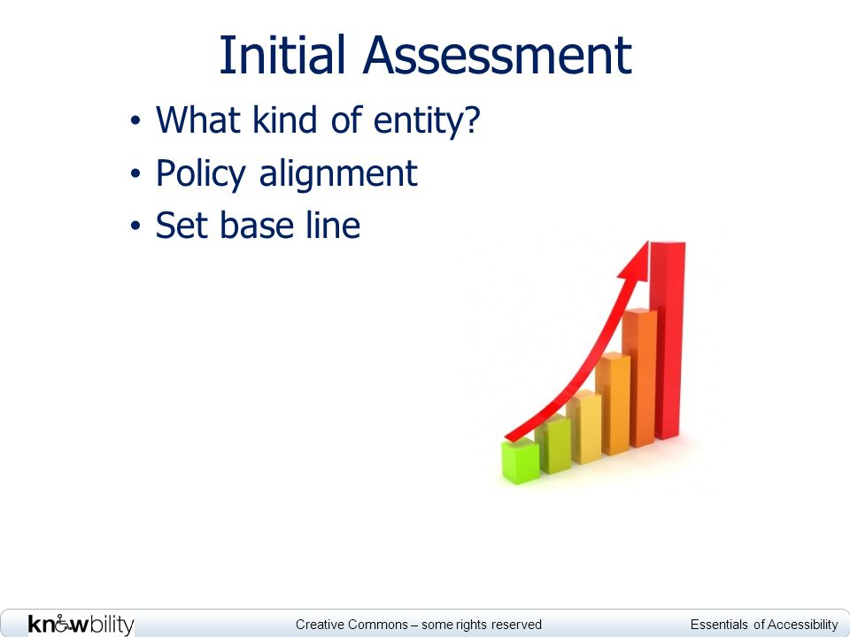 Creative Commons – some rights reserved Essentials of Accessibility Initial Assessment What kind of entity? Policy alignment Set base line