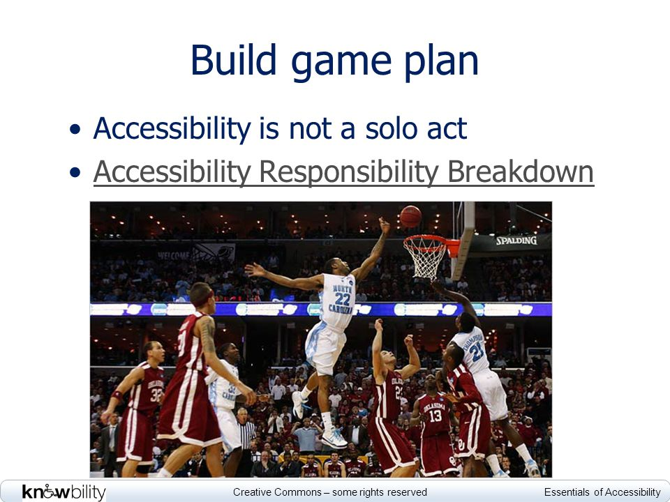 Creative Commons – some rights reserved Essentials of Accessibility Build game plan Accessibility is not a solo act Accessibility Responsibility Breakdown