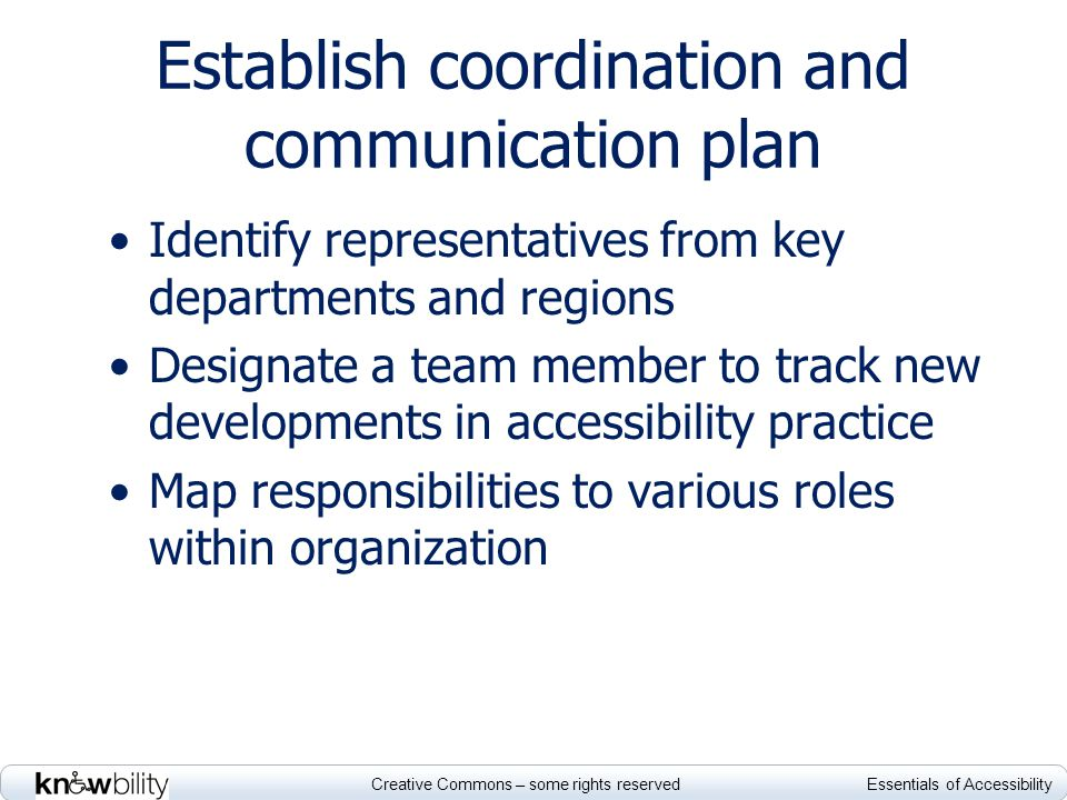 Creative Commons – some rights reserved Essentials of Accessibility Establish coordination and communication plan Identify representatives from key departments and regions Designate a team member to track new developments in accessibility practice Map responsibilities to various roles within organization