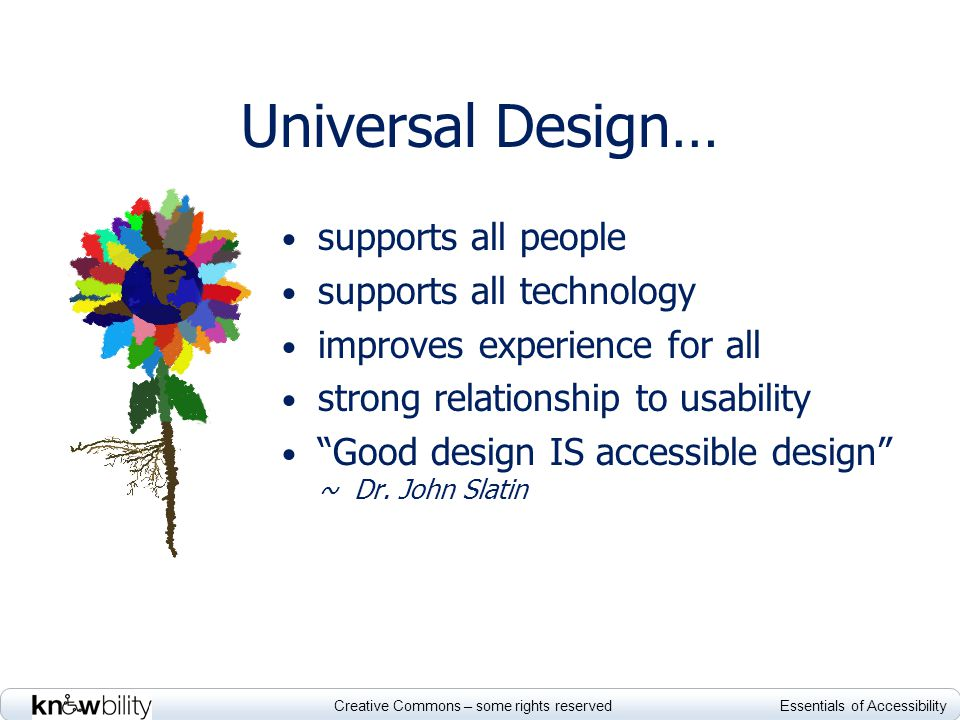 Creative Commons – some rights reserved Essentials of Accessibility Universal Design… supports all people supports all technology improves experience for all strong relationship to usability Good design IS accessible design ~ Dr.