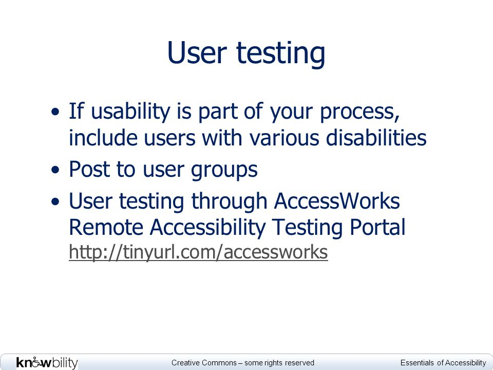 Creative Commons – some rights reserved Essentials of Accessibility If usability is part of your process, include users with various disabilities Post