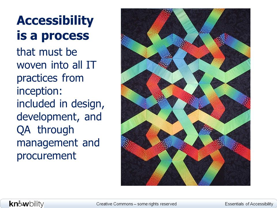 Creative Commons – some rights reserved Essentials of Accessibility Accessibility is a process that must be woven into all IT practices from inception