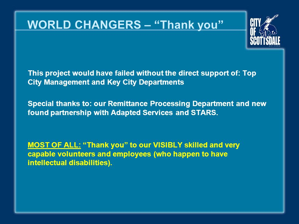 "WORLD CHANGERS – ""Thank you"" This project would have failed without the direct support of: Top City Management and Key City Departments Special thanks"