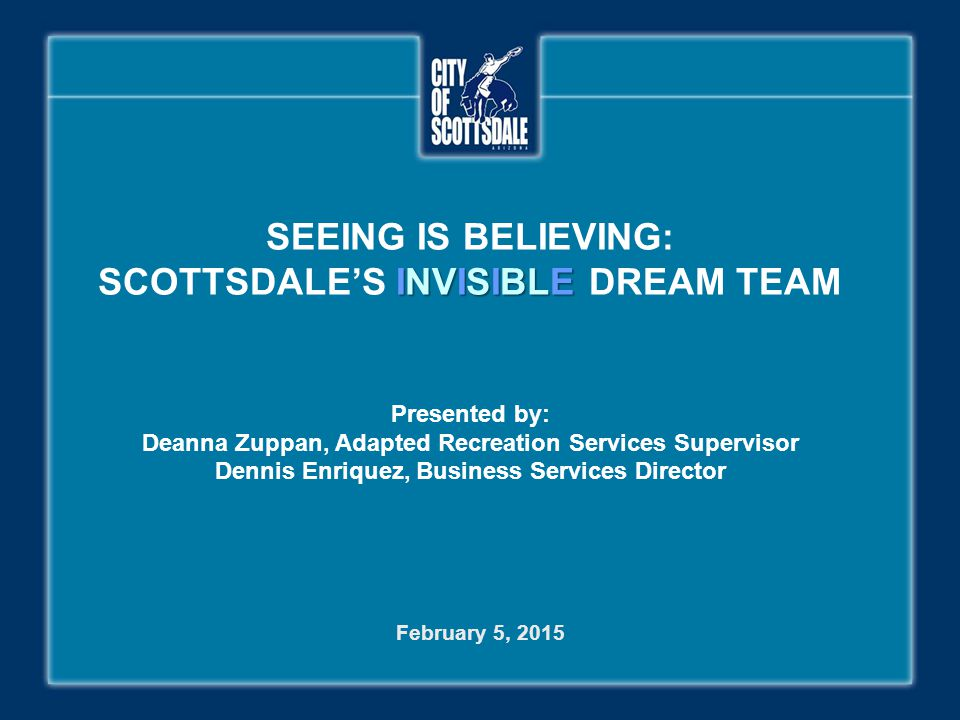 INVISIBLE SEEING IS BELIEVING: SCOTTSDALE'S INVISIBLE DREAM TEAM Presented by: Deanna Zuppan, Adapted Recreation Services Supervisor Dennis Enriquez,